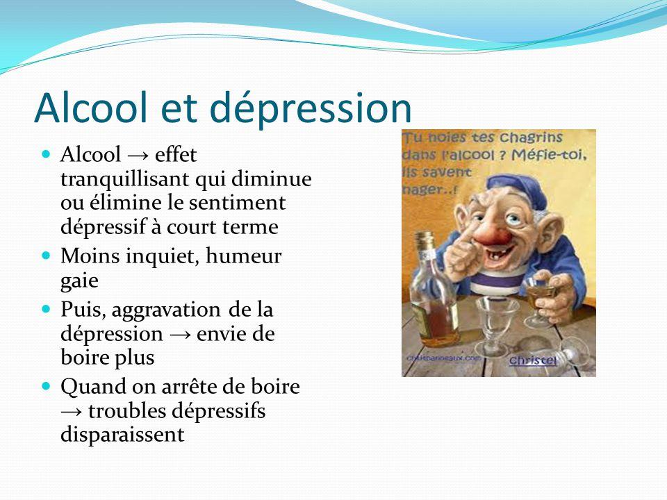 Alcool et dépression Alcool → effet tranquillisant qui diminue ou élimine le sentiment dépressif à court terme.