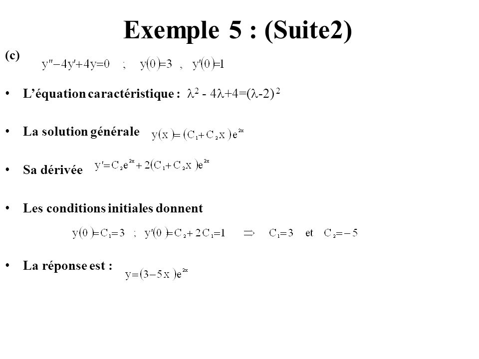 Exemple 5 : (Suite2) (c) L'équation caractéristique : 2 - 4+4=(-2) 2. La solution générale. Sa dérivée.