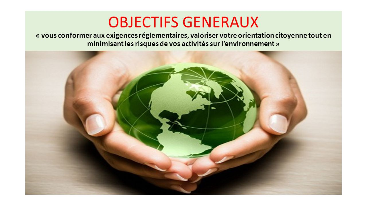 OBJECTIFS GENERAUX « vous conformer aux exigences réglementaires, valoriser votre orientation citoyenne tout en minimisant les risques de vos activités sur l'environnement »