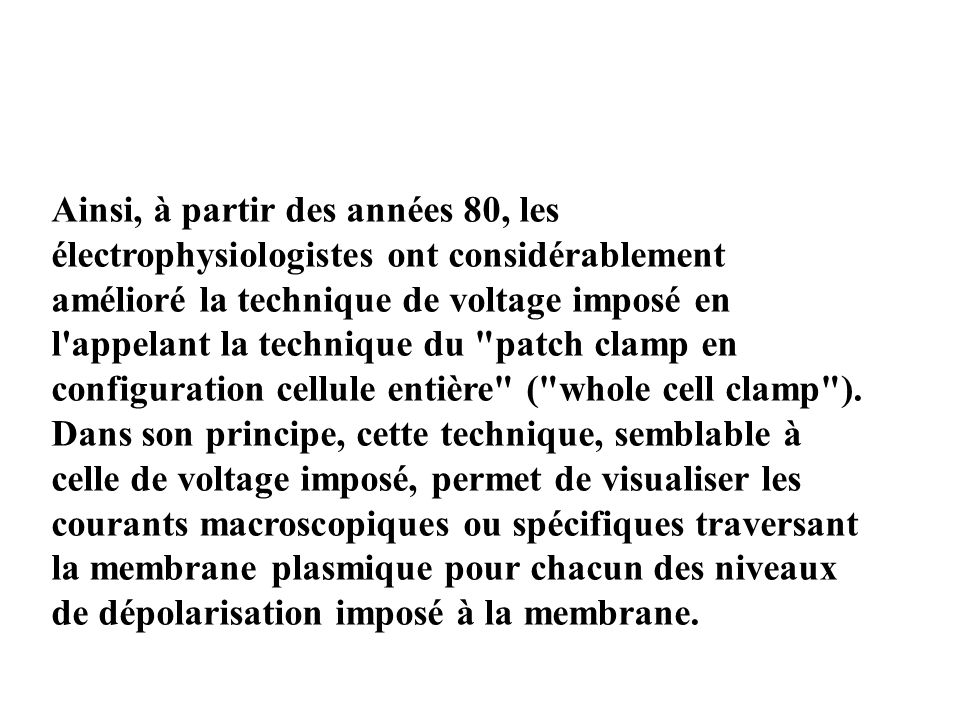 Ainsi, à partir des années 80, les électrophysiologistes ont considérablement amélioré la technique de voltage imposé en l appelant la technique du patch clamp en configuration cellule entière ( whole cell clamp ).