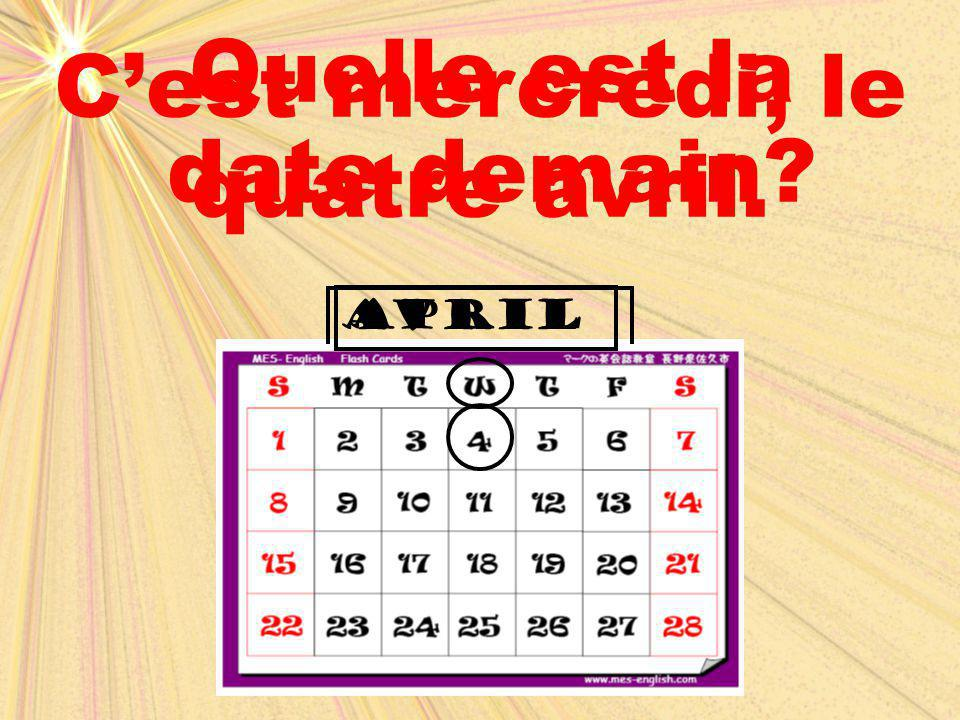 C'est mercredi, le quatre avril. Quelle est la date demain