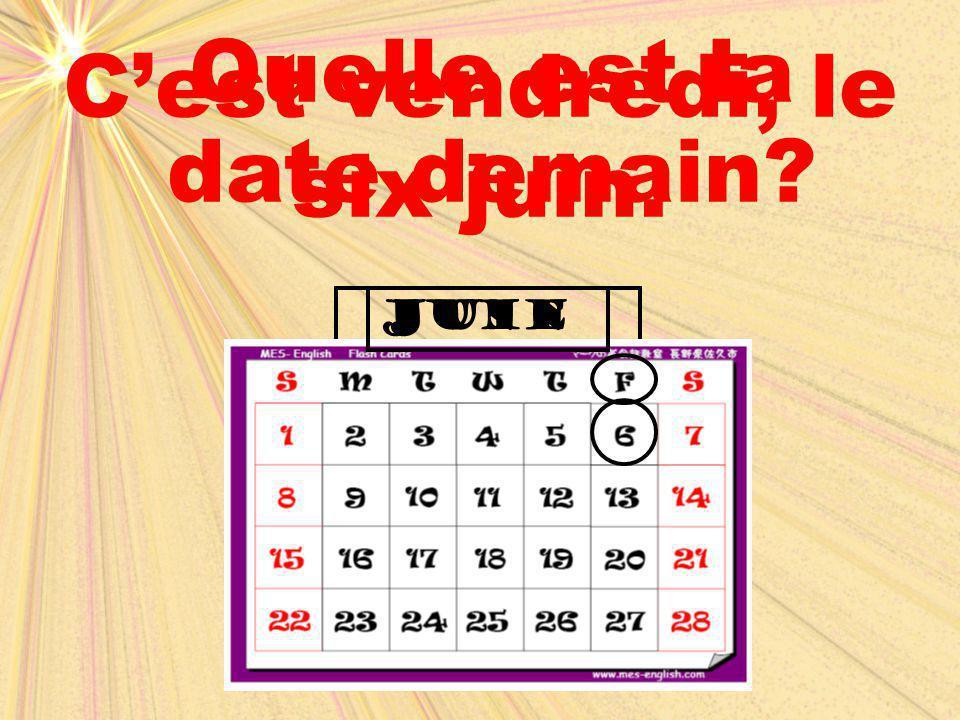 C'est vendredi, le six juin. Quelle est la date demain