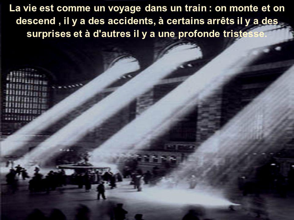 La vie est comme un voyage dans un train : on monte et on descend , il y a des accidents, à certains arrêts il y a des surprises et à d autres il y a une profonde tristesse.