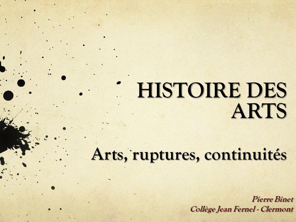HISTOIRE DES ARTS Arts, ruptures, continuités