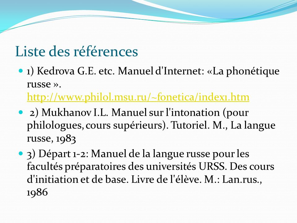 Liste des références 1) Kedrova G.Е. etc. Manuel d Internet: «La phonétique russe ». http://www.philol.msu.ru/~fonetica/index1.htm.