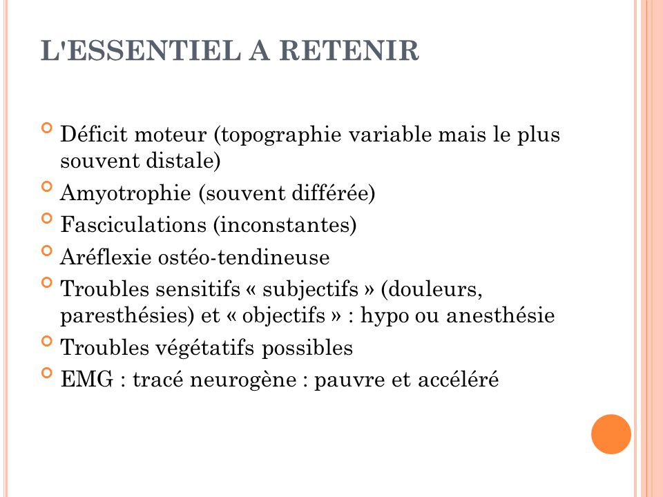L ESSENTIEL A RETENIR Déficit moteur (topographie variable mais le plus souvent distale) Amyotrophie (souvent différée)