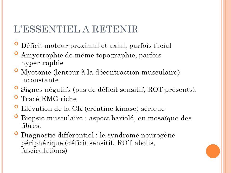 L'ESSENTIEL A RETENIR Déficit moteur proximal et axial, parfois facial