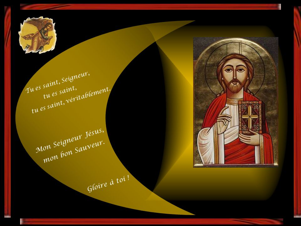 Mon Seigneur Jésus, mon bon Sauveur. Gloire à toi !