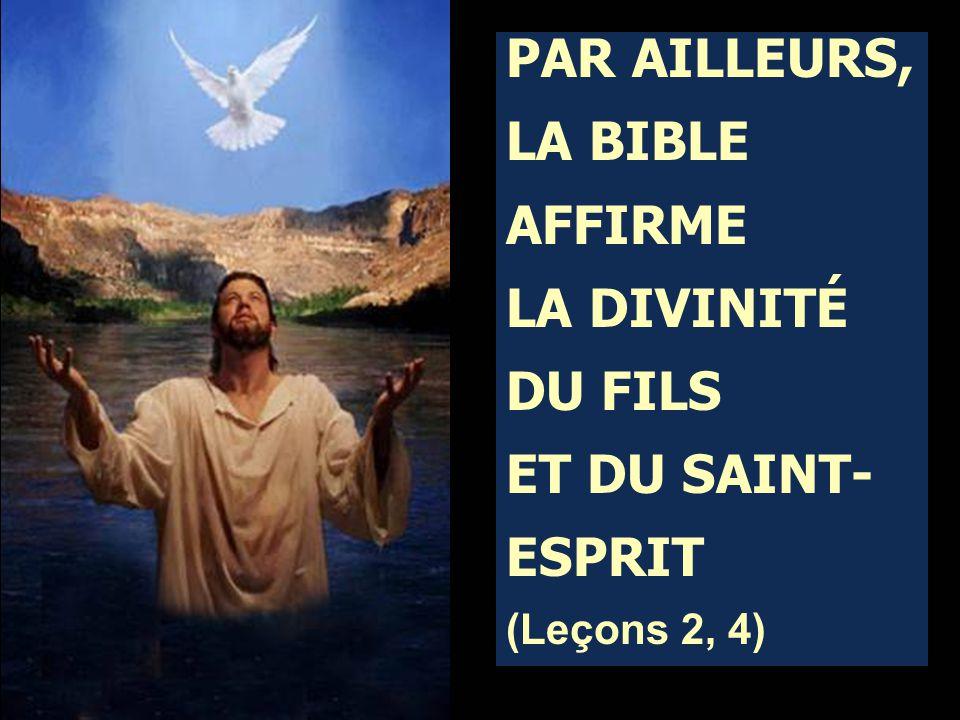 PAR AILLEURS, LA BIBLE AFFIRME LA DIVINITÉ DU FILS ET DU SAINT- ESPRIT