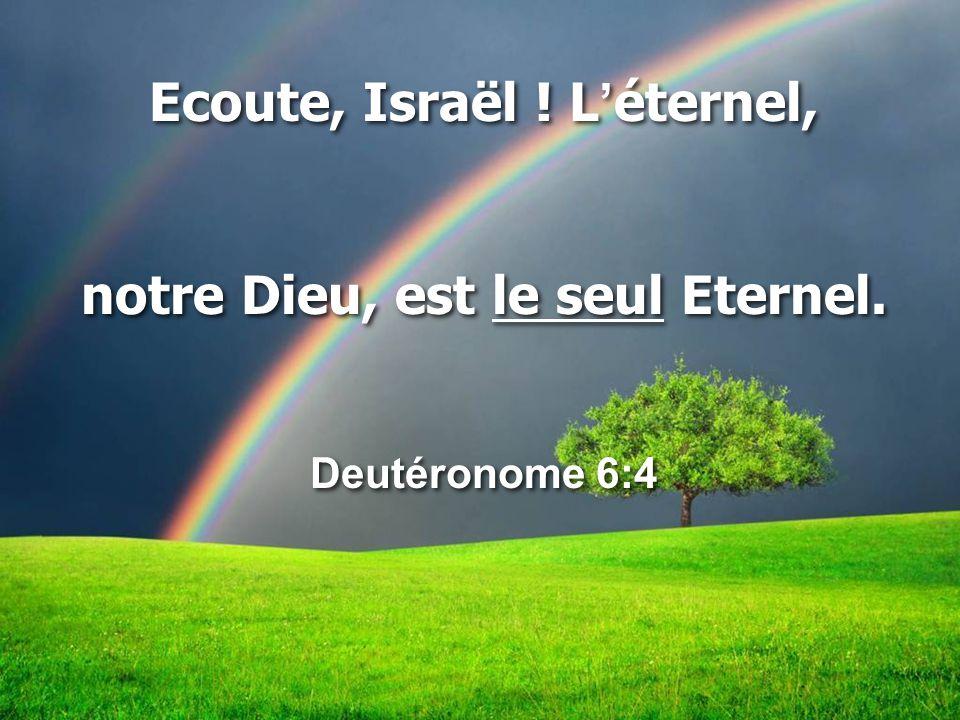 Ecoute, Israël ! L'éternel, notre Dieu, est le seul Eternel.