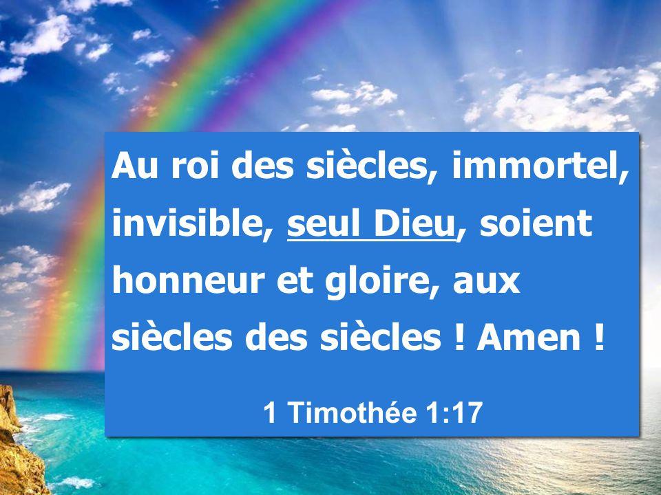 Au roi des siècles, immortel, invisible, seul Dieu, soient honneur et gloire, aux siècles des siècles ! Amen !
