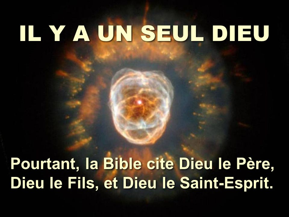 IL Y A UN SEUL DIEU Pourtant, la Bible cite Dieu le Père, Dieu le Fils, et Dieu le Saint-Esprit.