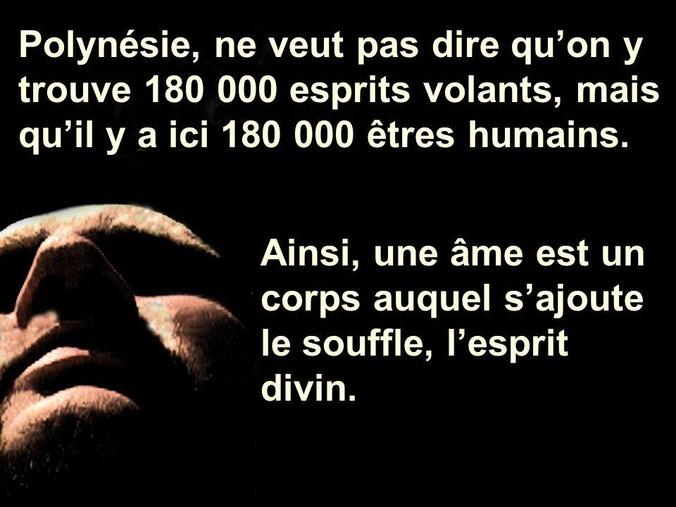 Polynésie, ne veut pas dire qu'on y trouve 180 000 esprits volants, mais qu'il y a ici 180 000 êtres humains.