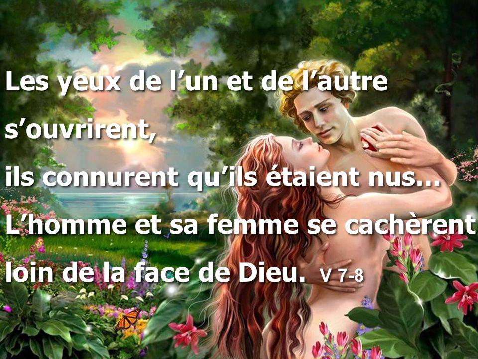 Les yeux de l'un et de l'autre s'ouvrirent, ils connurent qu'ils étaient nus… L'homme et sa femme se cachèrent loin de la face de Dieu.