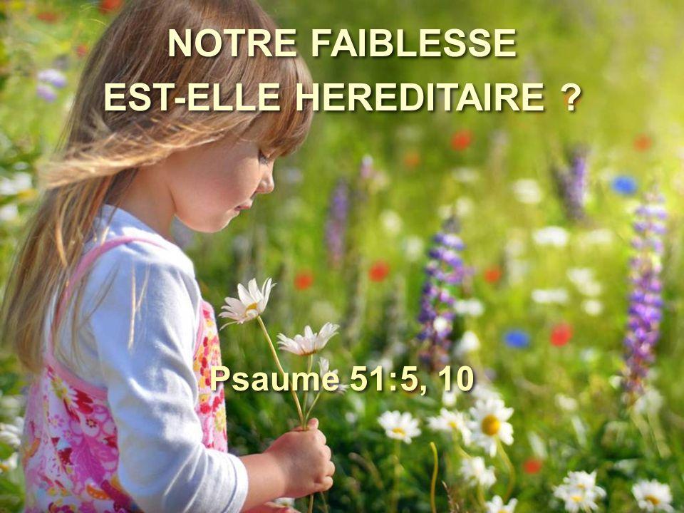 NOTRE FAIBLESSE EST-ELLE HEREDITAIRE Psaume 51:5, 10