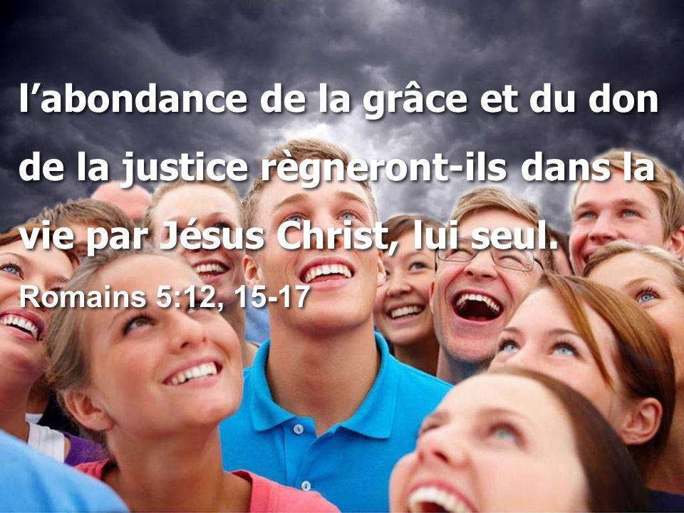 l'abondance de la grâce et du don de la justice règneront-ils dans la vie par Jésus Christ, lui seul.