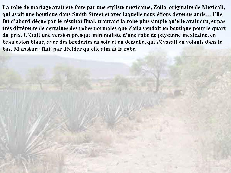 La robe de mariage avait été faite par une styliste mexicaine, Zoila, originaire de Mexicali, qui avait une boutique dans Smith Street et avec laquelle nous étions devenus amis… Elle fut d abord déçue par le résultat final, trouvant la robe plus simple qu elle avait cru, et pas très différente de certaines des robes normales que Zoila vendait en boutique pour le quart du prix.
