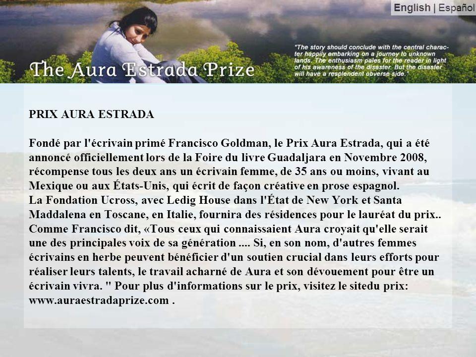 PRIX AURA ESTRADA Fondé par l écrivain primé Francisco Goldman, le Prix Aura Estrada, qui a été annoncé officiellement lors de la Foire du livre Guadaljara en Novembre 2008, récompense tous les deux ans un écrivain femme, de 35 ans ou moins, vivant au Mexique ou aux États-Unis, qui écrit de façon créative en prose espagnol.