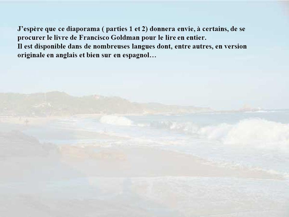 J'espère que ce diaporama ( parties 1 et 2) donnera envie, à certains, de se procurer le livre de Francisco Goldman pour le lire en entier.