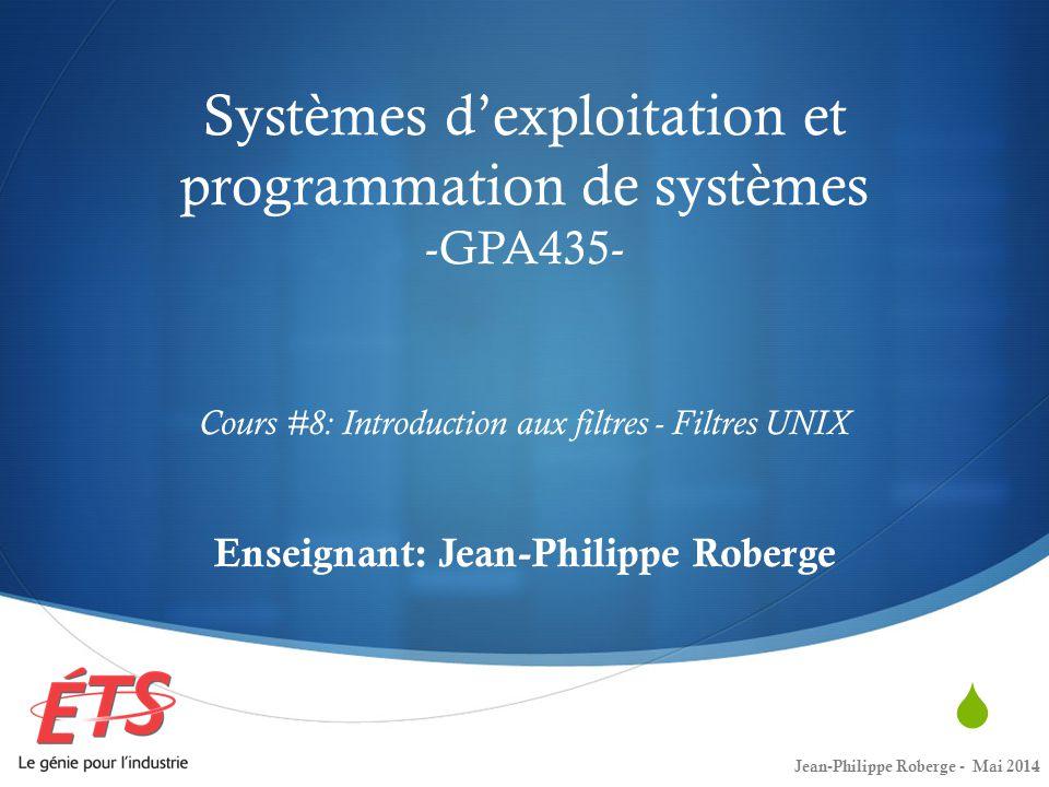 Systèmes d'exploitation et programmation de systèmes -GPA435- Cours #8: Introduction aux filtres - Filtres UNIX Enseignant: Jean-Philippe Roberge