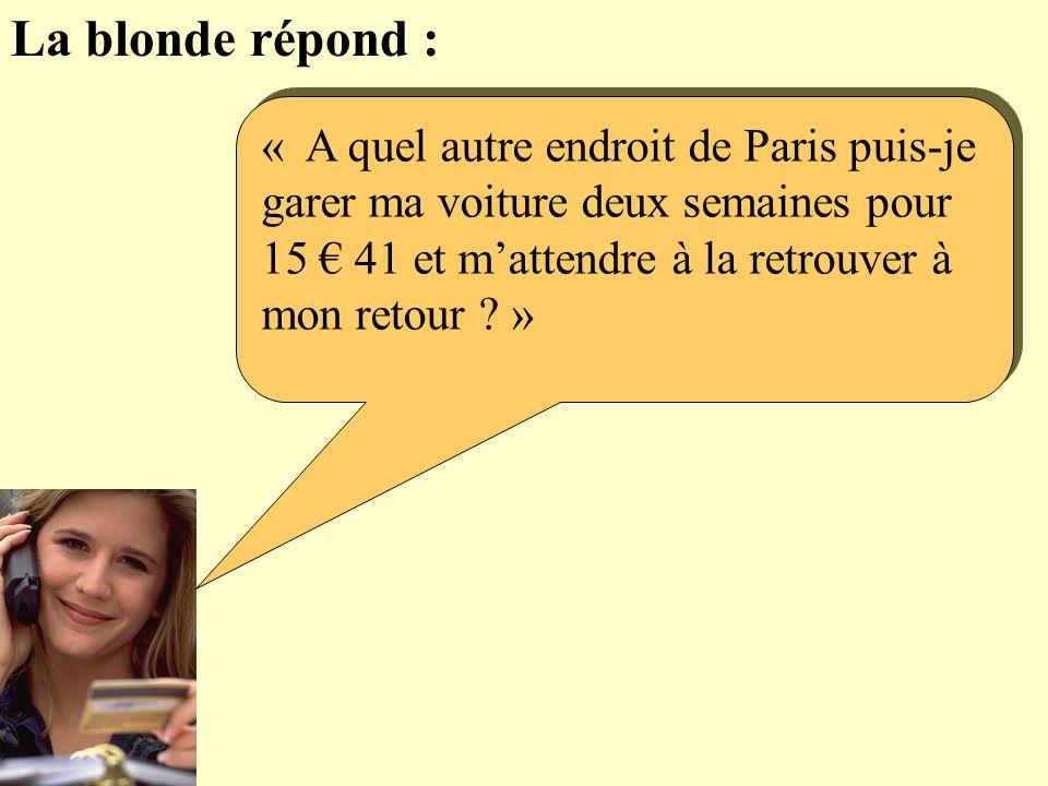 La blonde répond : « A quel autre endroit de Paris puis-je garer ma voiture deux semaines pour 15 € 41 et m'attendre à la retrouver à mon retour »