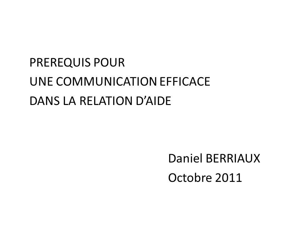 PREREQUIS POUR UNE COMMUNICATION EFFICACE DANS LA RELATION D'AIDE Daniel BERRIAUX Octobre 2011