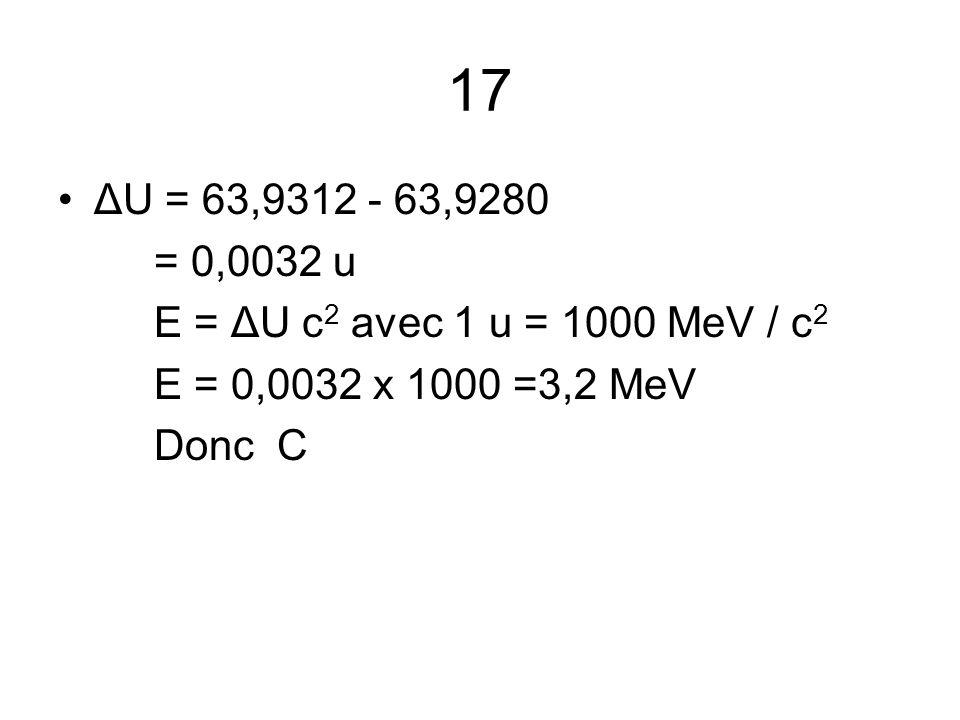 17 ΔU = 63,9312 - 63,9280. = 0,0032 u. E = ΔU c2 avec 1 u = 1000 MeV / c2. E = 0,0032 x 1000 =3,2 MeV.