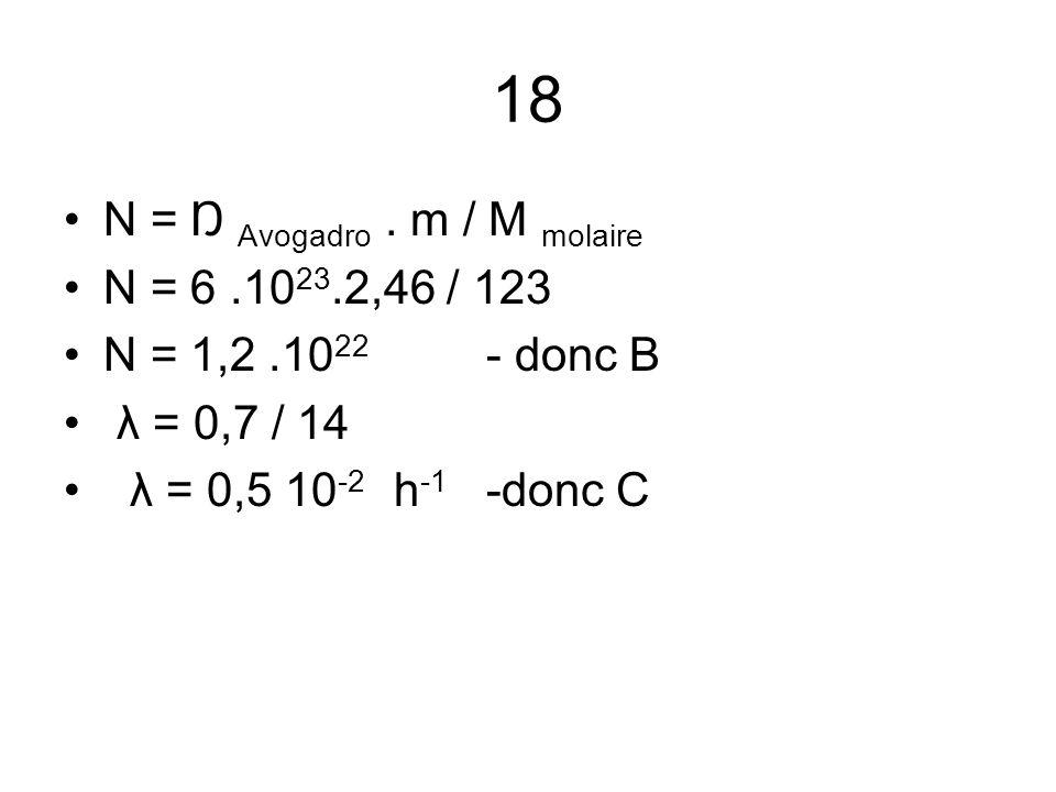 18 N = Ŋ Avogadro . m / M molaire N = 6 .1023.2,46 / 123