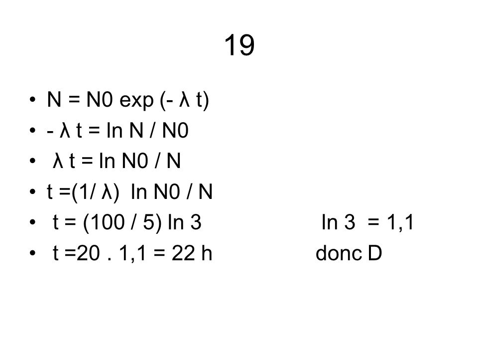 19 N = N0 exp (- λ t) - λ t = ln N / N0 λ t = ln N0 / N