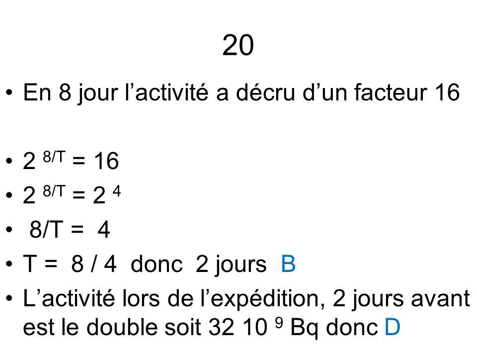 20 En 8 jour l'activité a décru d'un facteur 16 2 8/T = 16 2 8/T = 2 4