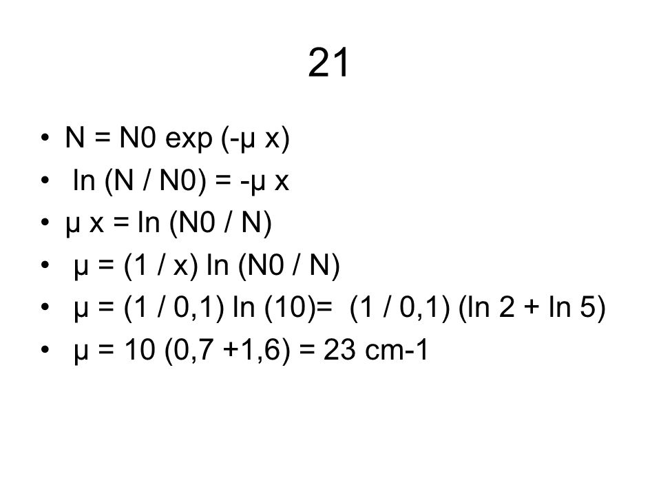 21 N = N0 exp (-μ x) ln (N / N0) = -μ x μ x = ln (N0 / N)