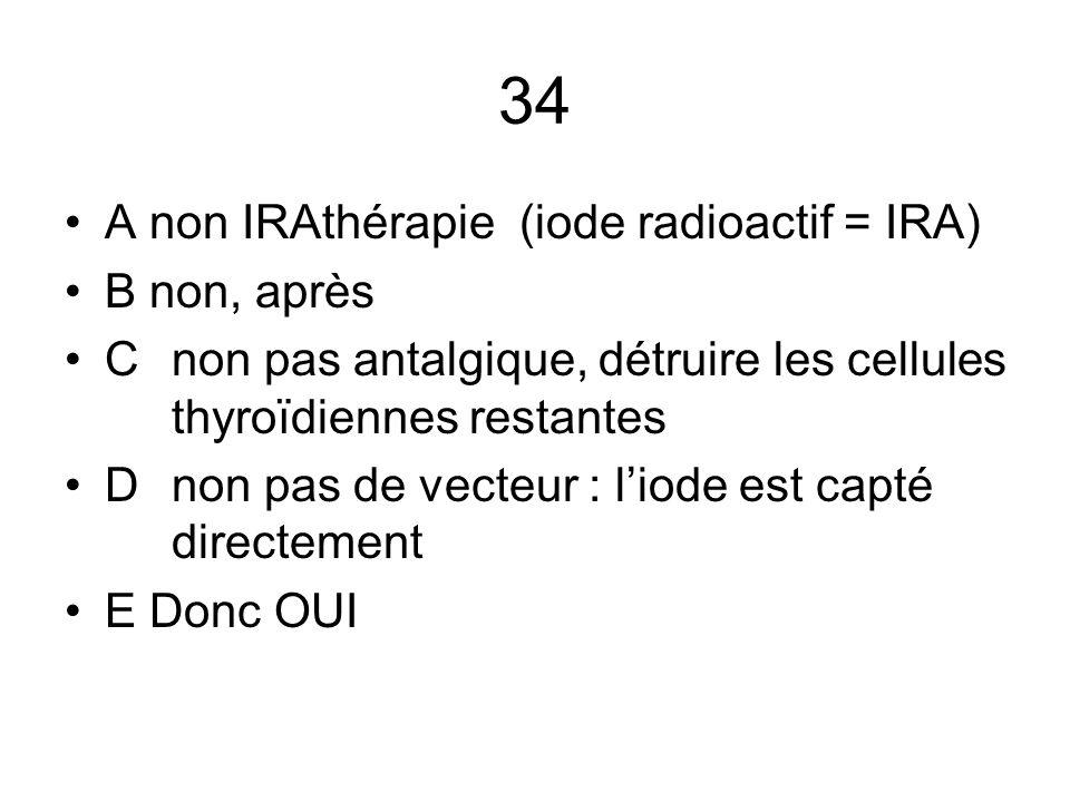 34 A non IRAthérapie (iode radioactif = IRA) B non, après