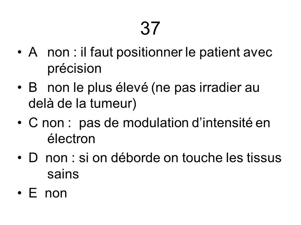37 A non : il faut positionner le patient avec précision