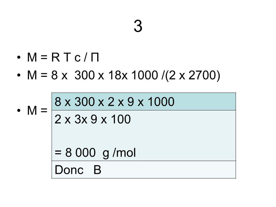 3 M = R T c / Π. M = 8 x 300 x 18x 1000 /(2 x 2700) M = 8 x 300 x 2 x 9 x 1000. 2 x 3x 9 x 100.