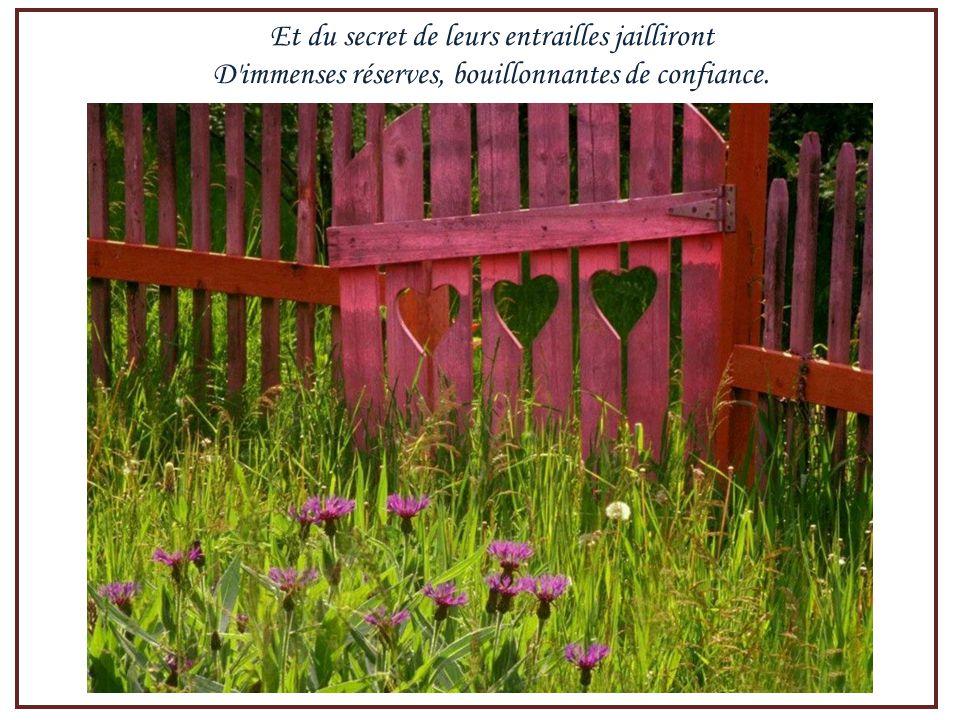 Et du secret de leurs entrailles jailliront D immenses réserves, bouillonnantes de confiance.