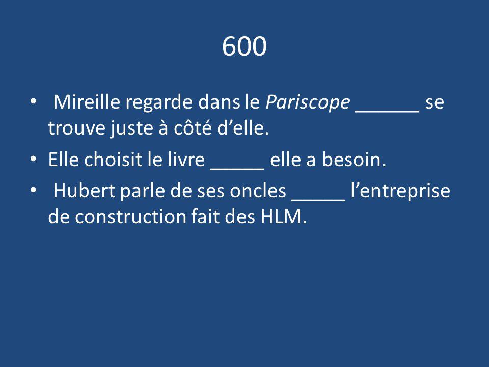600 Mireille regarde dans le Pariscope ______ se trouve juste à côté d'elle. Elle choisit le livre _____ elle a besoin.