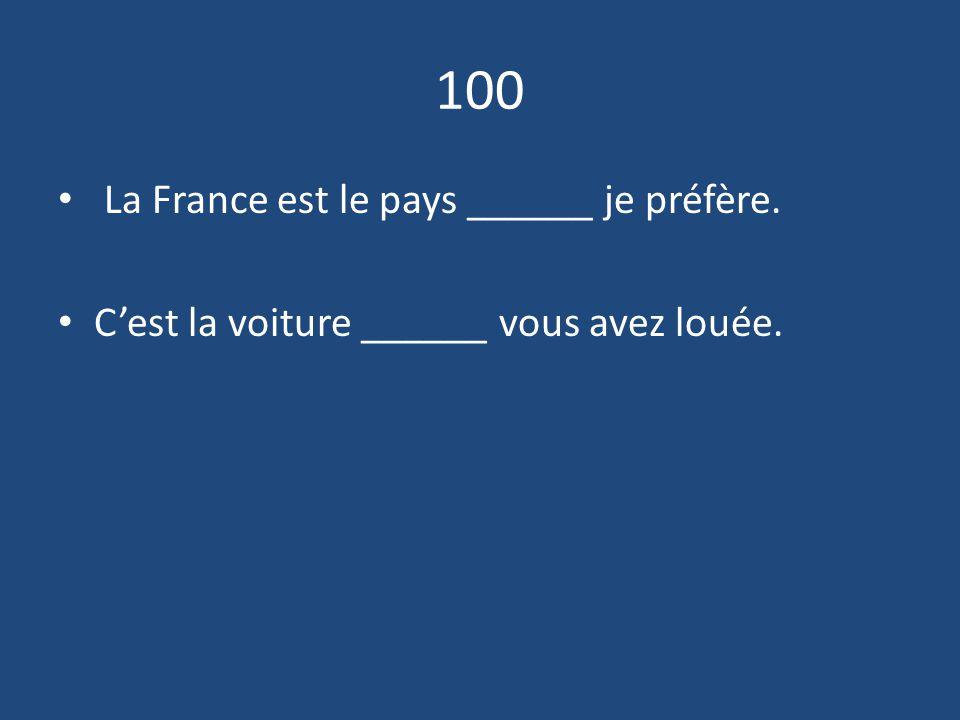 100 La France est le pays ______ je préfère.