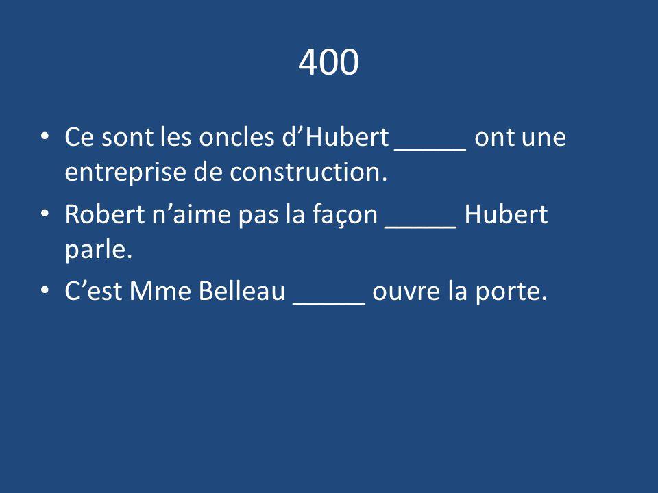 400 Ce sont les oncles d'Hubert _____ ont une entreprise de construction. Robert n'aime pas la façon _____ Hubert parle.