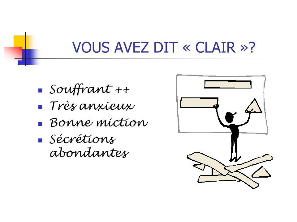 VOUS AVEZ DIT « CLAIR » Souffrant ++ Très anxieux Bonne miction