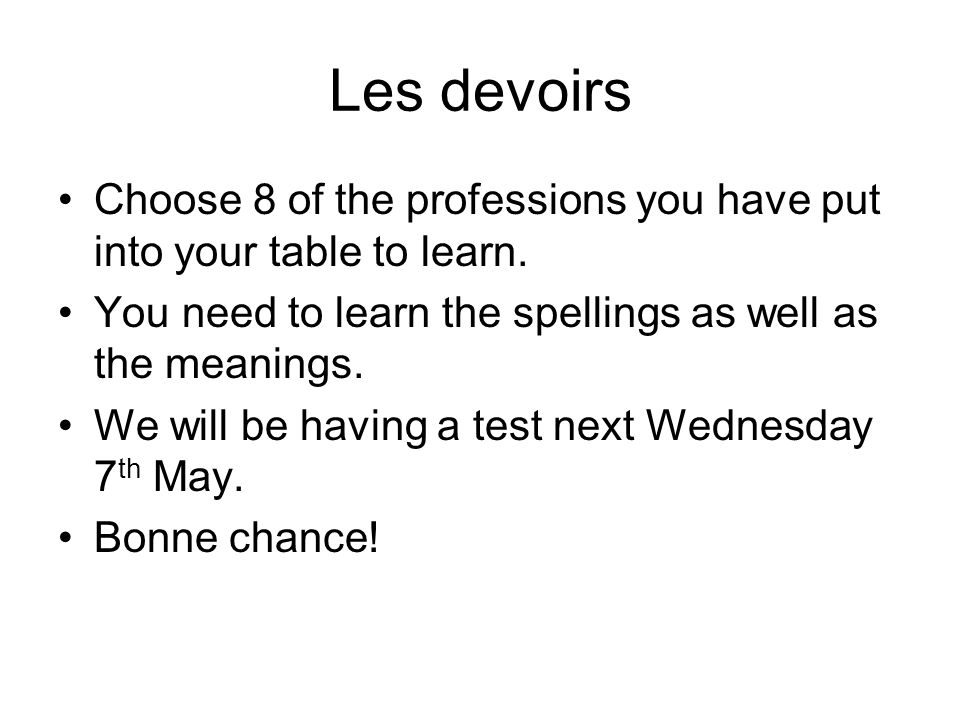 Les devoirs Choose 8 of the professions you have put into your table to learn. You need to learn the spellings as well as the meanings.