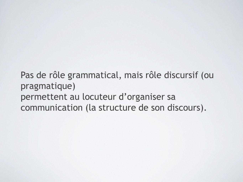 Pas de rôle grammatical, mais rôle discursif (ou pragmatique)