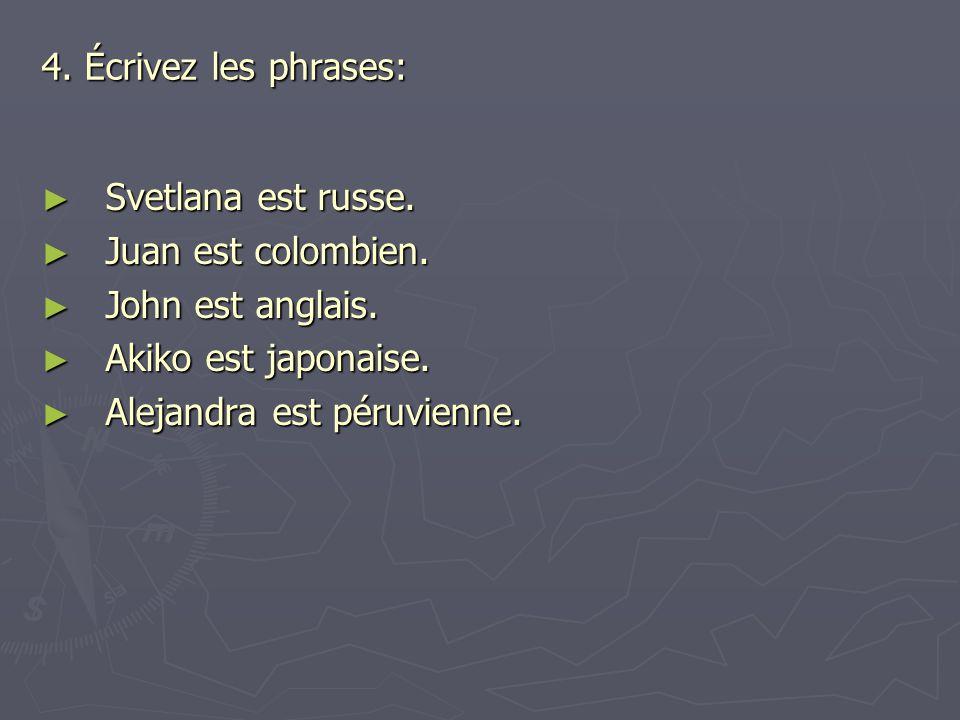 4. Écrivez les phrases: Svetlana est russe. Juan est colombien. John est anglais. Akiko est japonaise.