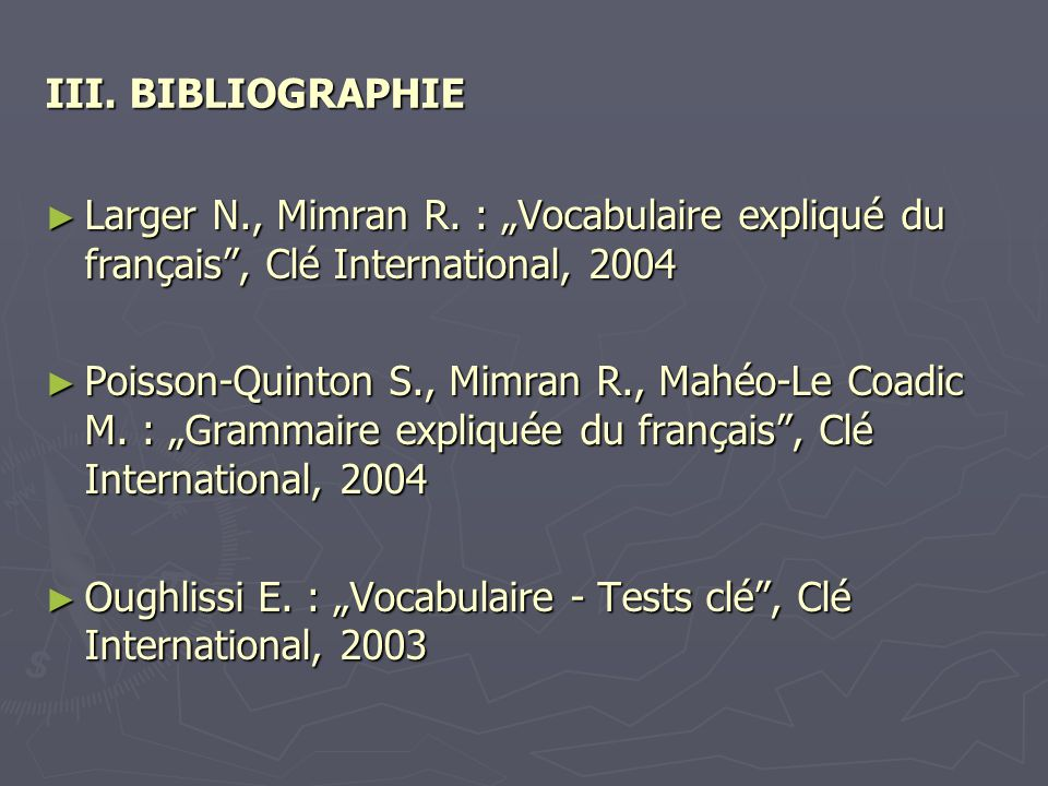 "III. BIBLIOGRAPHIE Larger N., Mimran R. : ""Vocabulaire expliqué du français , Clé International, 2004."