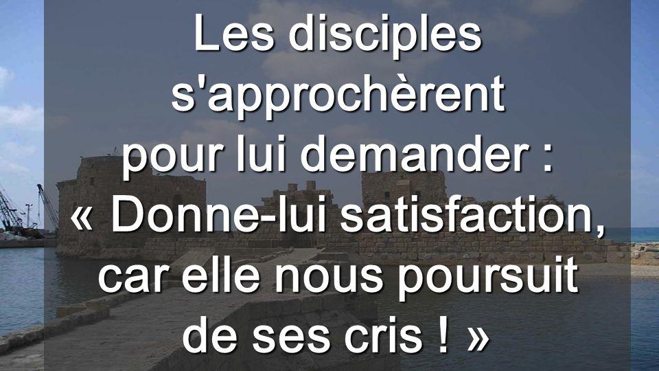 Les disciples s approchèrent pour lui demander : « Donne-lui satisfaction, car elle nous poursuit de ses cris .