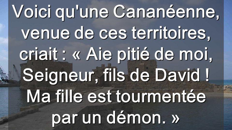 Voici qu une Cananéenne, venue de ces territoires, criait : « Aie pitié de moi, Seigneur, fils de David .