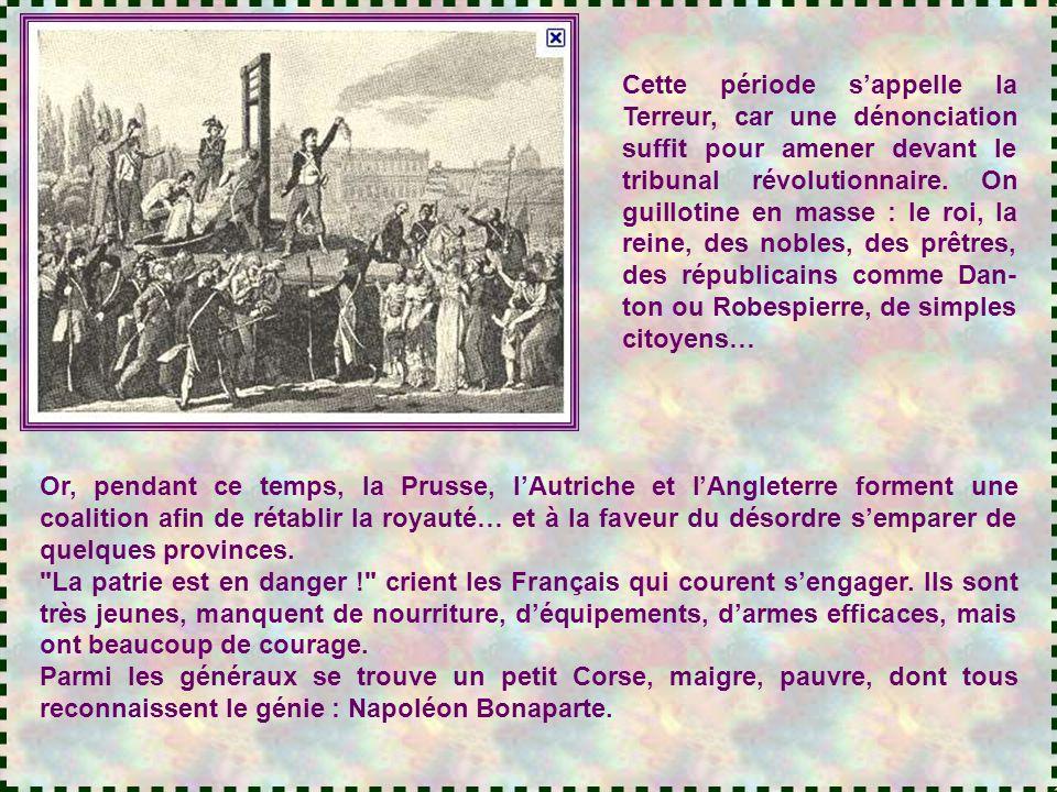 Cette période s'appelle la Terreur, car une dénonciation suffit pour amener devant le tribunal révolutionnaire. On guillotine en masse : le roi, la reine, des nobles, des prêtres, des républicains comme Dan-ton ou Robespierre, de simples citoyens…