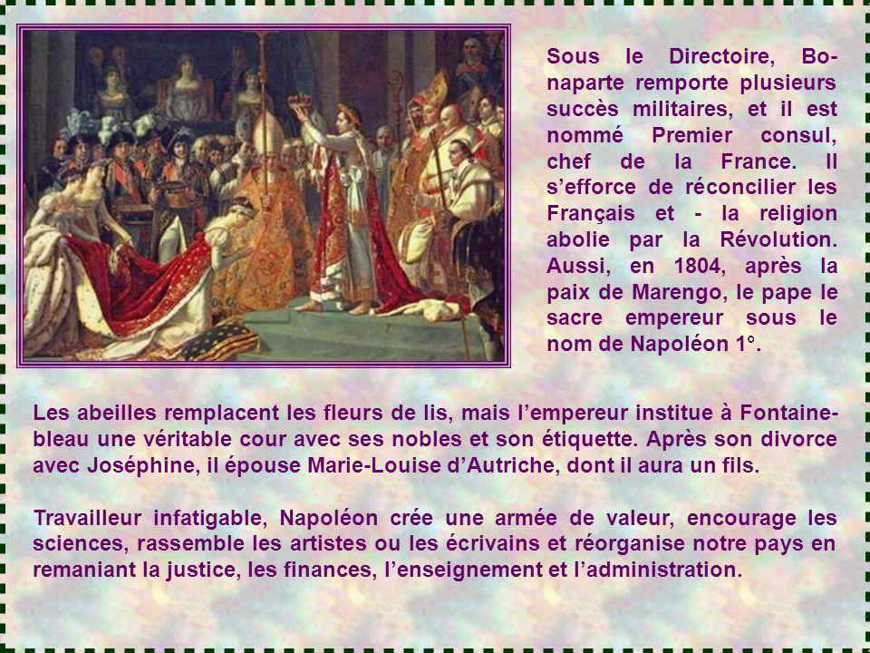 Sous le Directoire, Bo-naparte remporte plusieurs succès militaires, et il est nommé Premier consul, chef de la France. Il s'efforce de réconcilier les Français et - la religion abolie par la Révolution. Aussi, en 1804, après la paix de Marengo, le pape le sacre empereur sous le nom de Napoléon 1°.