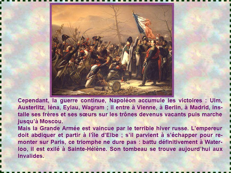 Cependant, la guerre continue, Napoléon accumule les victoires : Ulm, Austerlitz, Iéna, Eylau, Wagram ; il entre à Vienne, à Berlin, à Madrid, ins-talle ses frères et ses sœurs sur les trônes devenus vacants puis marche jusqu'à Moscou.