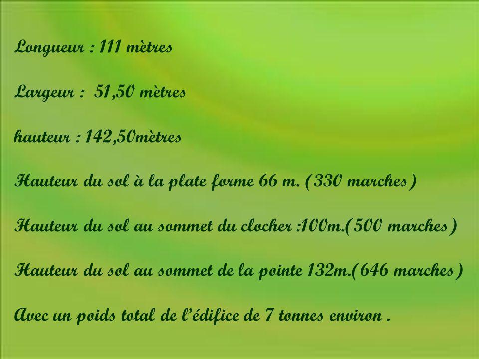 Longueur : 111 mètres Largeur : 51,50 mètres. hauteur : 142,50mètres. Hauteur du sol à la plate forme 66 m. (330 marches)