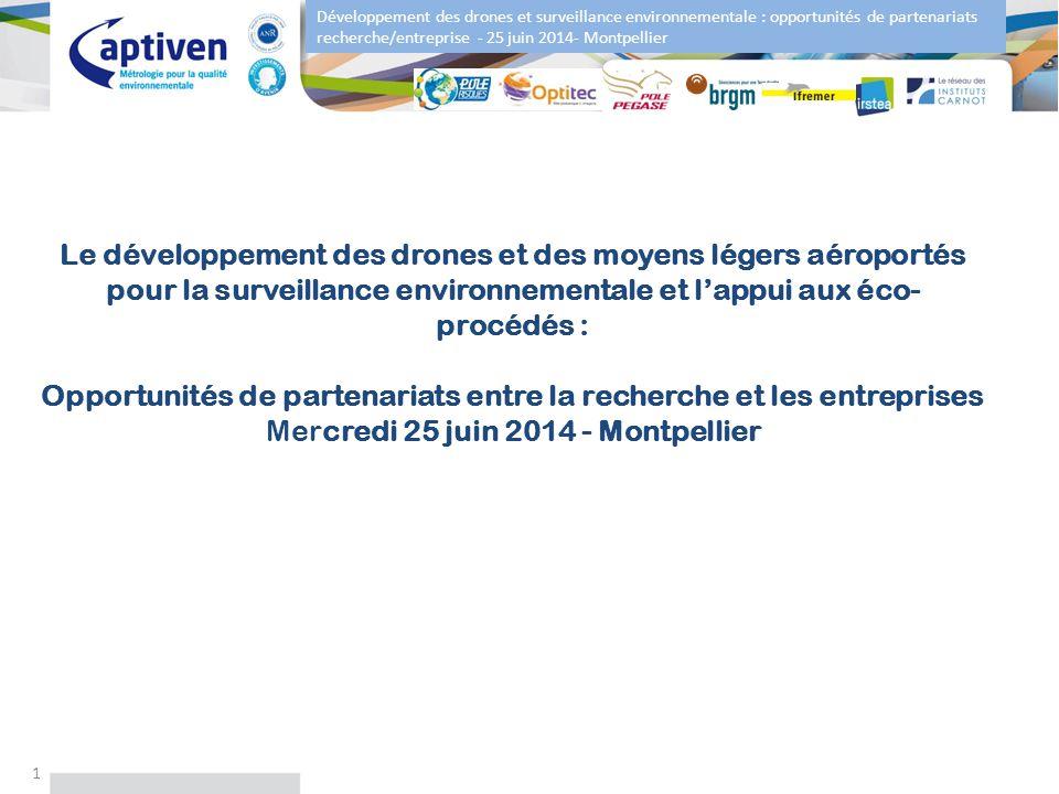 Le développement des drones et des moyens légers aéroportés pour la surveillance environnementale et l'appui aux éco-procédés : Opportunités de partenariats entre la recherche et les entreprises Mercredi 25 juin 2014 - Montpellier